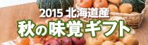 2015年北海道産秋の味覚ギフト 早得10%OFFは10月25日(日)まで